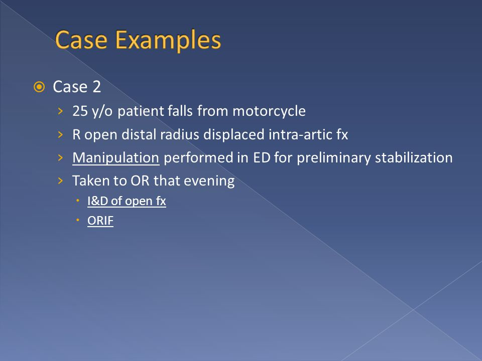  Case 2 › 25 y/o patient falls from motorcycle › R open distal radius displaced intra-artic fx › Manipulation performed in ED for preliminary stabilization › Taken to OR that evening  I&D of open fx  ORIF
