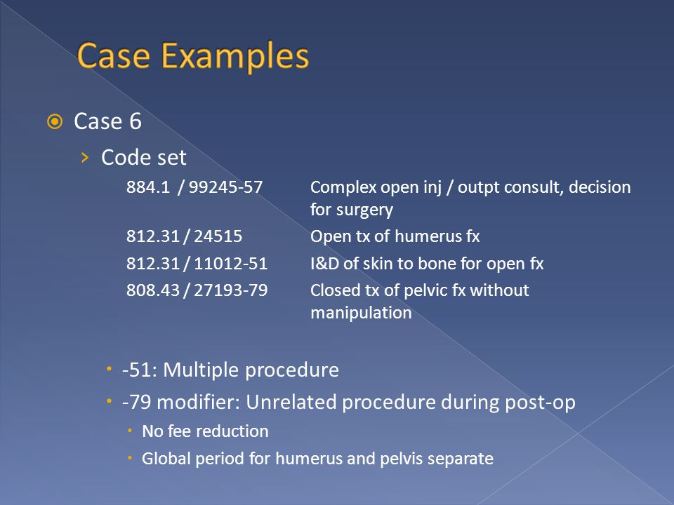  Case 6 › Code set 884.1 / 99245-57Complex open inj / outpt consult, decision for surgery 812.31 / 24515Open tx of humerus fx 812.31 / 11012-51I&D of skin to bone for open fx 808.43 / 27193-79Closed tx of pelvic fx without manipulation  -51: Multiple procedure  -79 modifier: Unrelated procedure during post-op  No fee reduction  Global period for humerus and pelvis separate