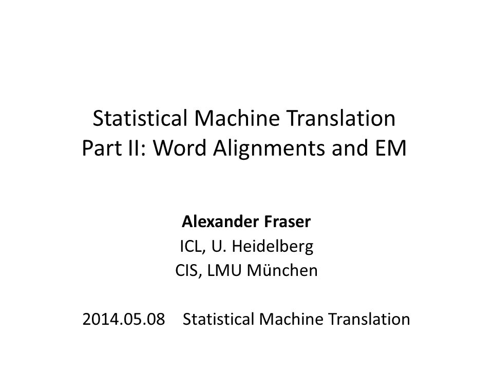 Statistical Machine Translation Part II: Word Alignments and EM Alexander Fraser ICL, U. Heidelberg CIS, LMU München 2014.05.08 Statistical Machine Tr