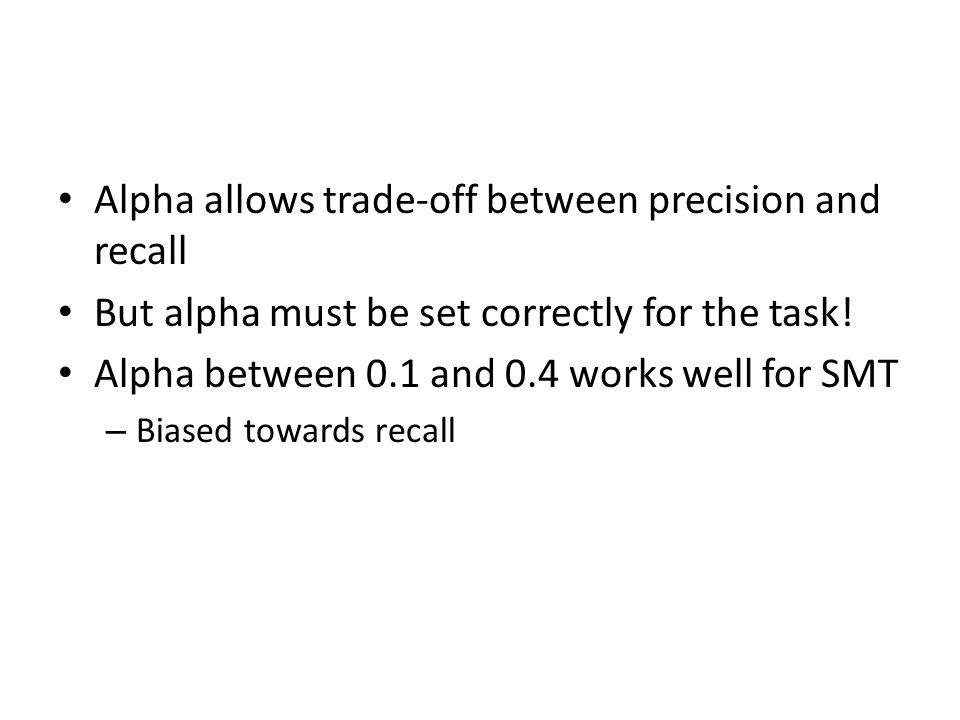 Alpha allows trade-off between precision and recall But alpha must be set correctly for the task! Alpha between 0.1 and 0.4 works well for SMT – Biase