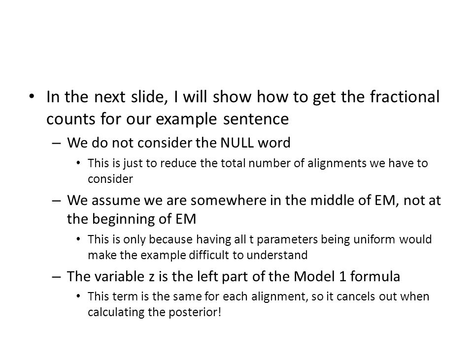 In the next slide, I will show how to get the fractional counts for our example sentence – We do not consider the NULL word This is just to reduce the total number of alignments we have to consider – We assume we are somewhere in the middle of EM, not at the beginning of EM This is only because having all t parameters being uniform would make the example difficult to understand – The variable z is the left part of the Model 1 formula This term is the same for each alignment, so it cancels out when calculating the posterior!