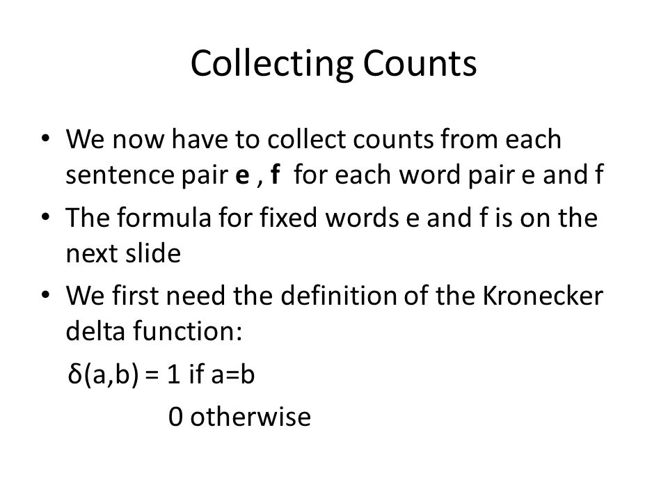 Collecting Counts We now have to collect counts from each sentence pair e, f for each word pair e and f The formula for fixed words e and f is on the