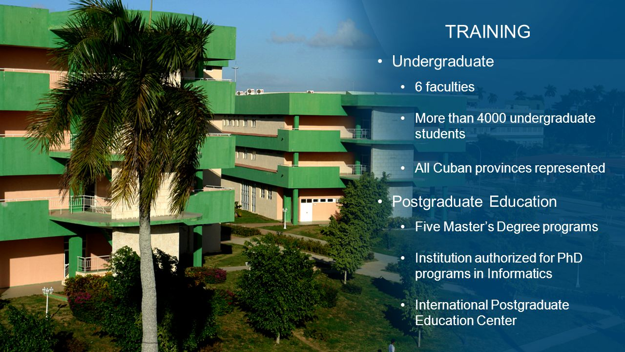 Undergraduate 6 faculties More than 4000 undergraduate students All Cuban provinces represented Postgraduate Education Five Master's Degree programs Institution authorized for PhD programs in Informatics International Postgraduate Education Center TRAINING