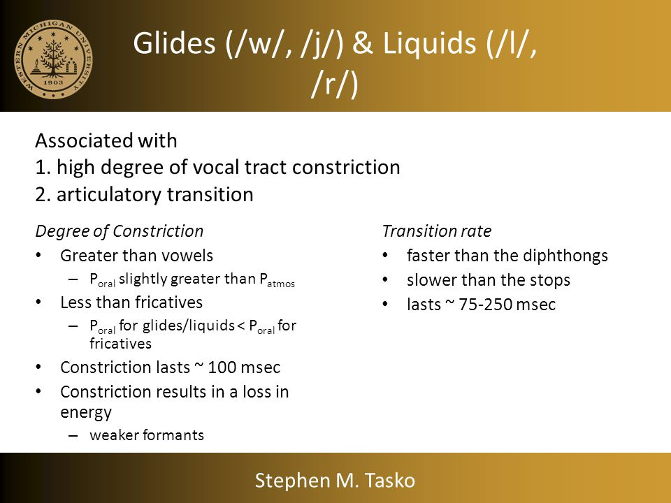 Glides (/w/, /j/) & Liquids (/l/, /r/) Degree of Constriction Greater than vowels – P oral slightly greater than P atmos Less than fricatives – P oral for glides/liquids < P oral for fricatives Constriction lasts ~ 100 msec Constriction results in a loss in energy – weaker formants Transition rate faster than the diphthongs slower than the stops lasts ~ 75-250 msec Associated with 1.
