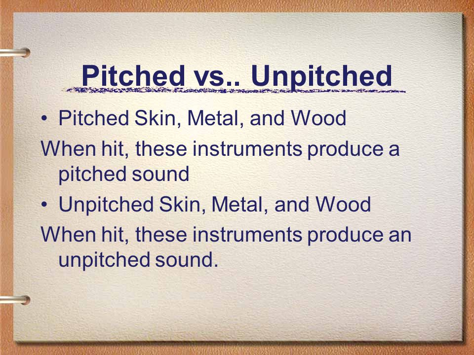 Pitched vs.. Unpitched Pitched Skin, Metal, and Wood When hit, these instruments produce a pitched sound Unpitched Skin, Metal, and Wood When hit, the