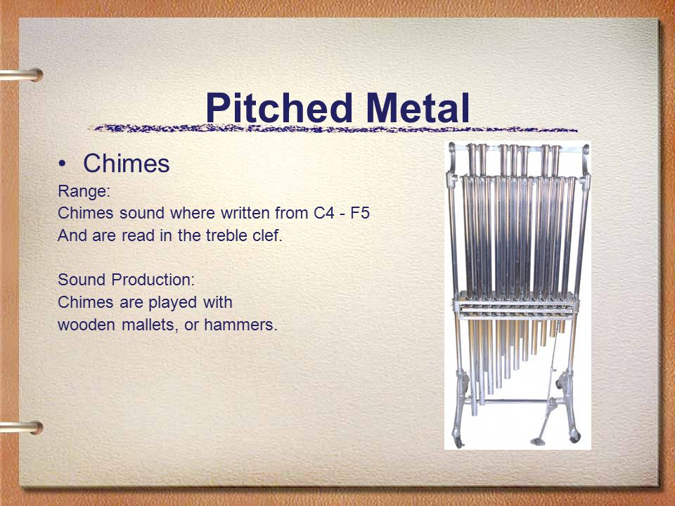 Pitched Metal Chimes Range: Chimes sound where written from C4 - F5 And are read in the treble clef. Sound Production: Chimes are played with wooden m