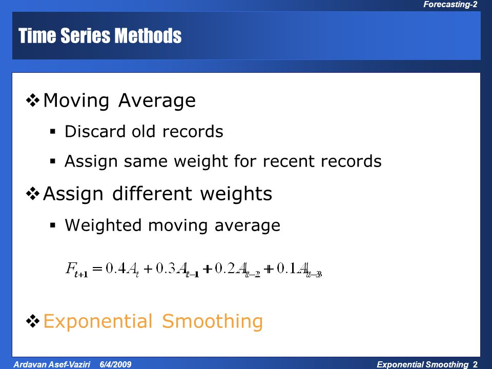Exponential Smoothing 2 Ardavan Asef-Vaziri 6/4/2009 Forecasting-2 Time Series Methods  Moving Average  Discard old records  Assign same weight for