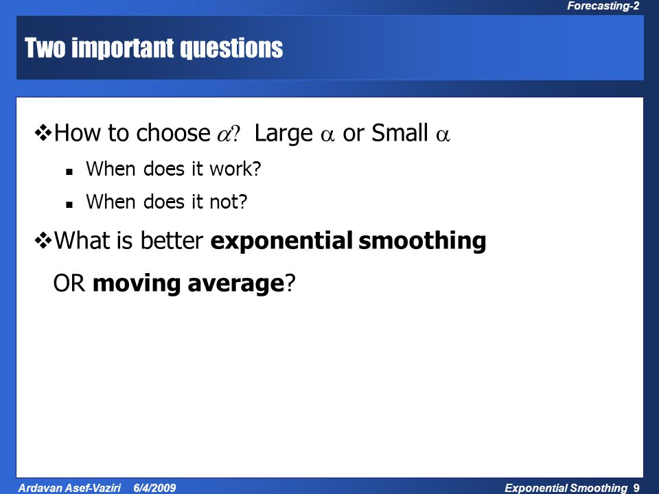 Exponential Smoothing 9 Ardavan Asef-Vaziri 6/4/2009 Forecasting-2 Two important questions  How to choose  ? Large  or Small  When does it work? W