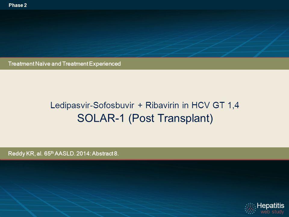 Hepatitis web study Hepatitis web study Ledipasvir-Sofosbuvir + Ribavirin in HCV GT 1,4 SOLAR-1 (Post Transplant) Phase 2 Treatment Naïve and Treatment Experienced Reddy KR, al.