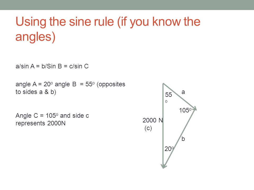 Using the sine rule (if you know the angles) 20 o 55 o 105 o a b 2000 N (c) a/sin A = c/sin C therefore a/sin 20 o = 2000/sin105 o a = 2000 x sin 20 o /sin105 o 708.17N b/sin B = c/sin C therefore b/sin 55 o = 2000/sin105 o a = 2000 x sin 55 o /sin105 o 1696.1N