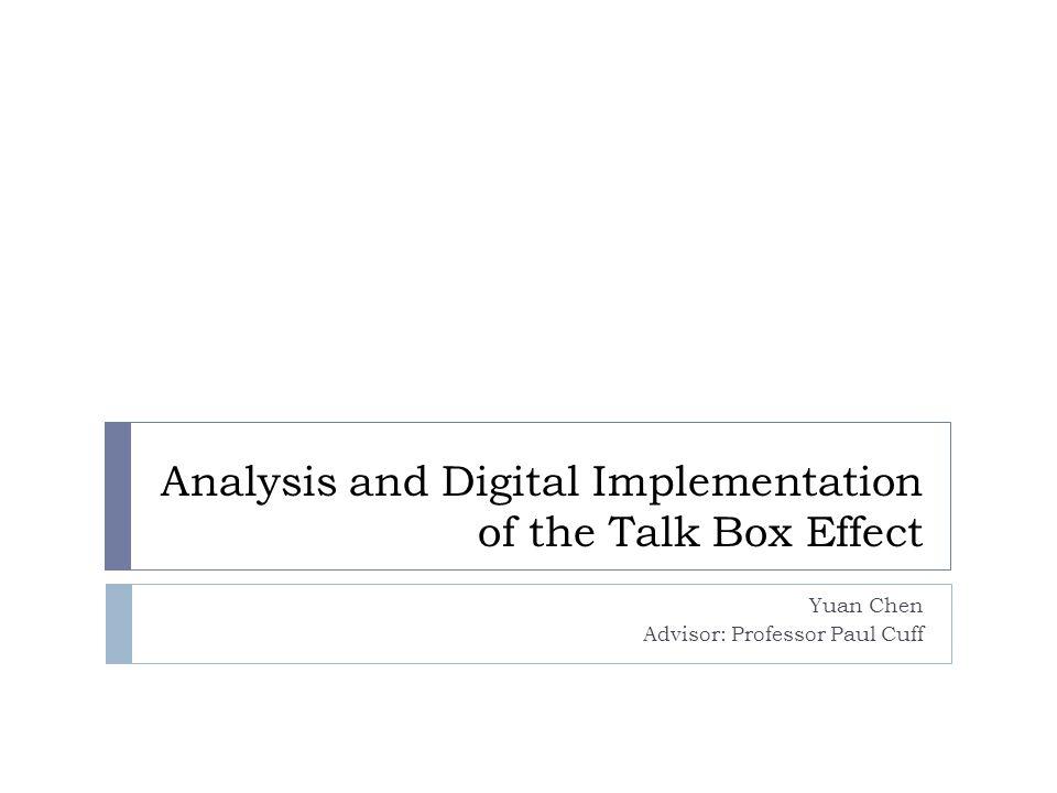 Analysis and Digital Implementation of the Talk Box Effect Yuan Chen Advisor: Professor Paul Cuff