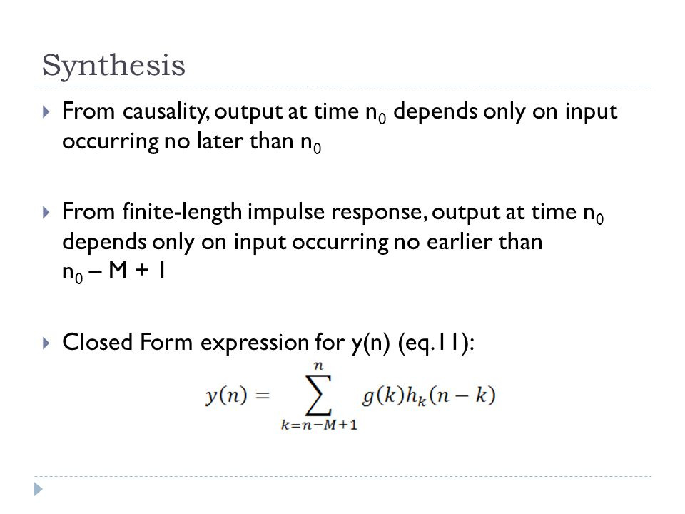 Synthesis  From causality, output at time n 0 depends only on input occurring no later than n 0  From finite-length impulse response, output at time n 0 depends only on input occurring no earlier than n 0 – M + 1  Closed Form expression for y(n) (eq.11):