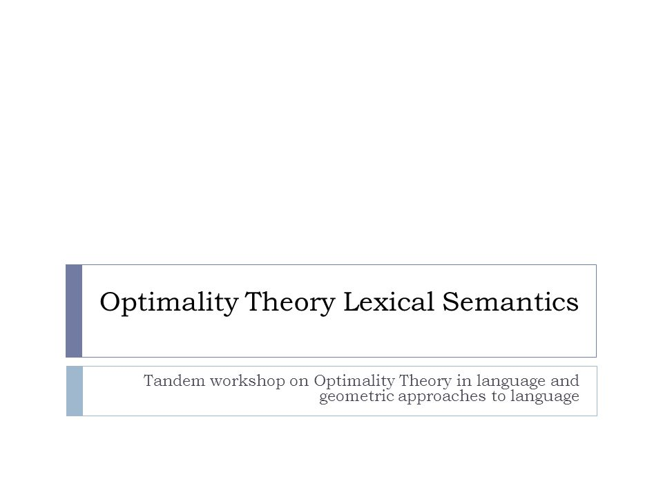 Optimality Theory Lexical Semantics Tandem workshop on Optimality Theory in language and geometric approaches to language