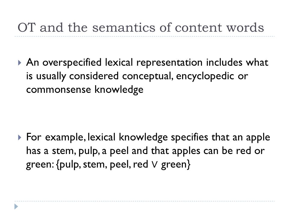 OT and the semantics of content words  An overspecified lexical representation includes what is usually considered conceptual, encyclopedic or commonsense knowledge  For example, lexical knowledge specifies that an apple has a stem, pulp, a peel and that apples can be red or green: {pulp, stem, peel, red ∨ green}