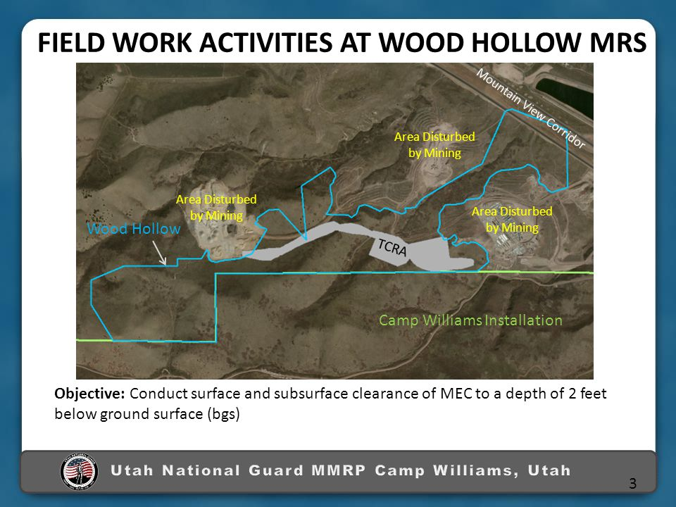 Objective: Conduct surface and subsurface clearance of MEC to a depth of 2 feet below ground surface (bgs) FIELD WORK ACTIVITIES AT WOOD HOLLOW MRS N Wood Hollow TCRA Area Disturbed by Mining Camp Williams Installation Mountain View Corridor 3