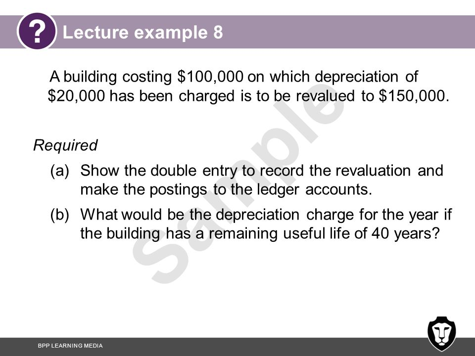 BPP LEARNING MEDIA Sample Answer to lecture example 8 (a) The double entry is $ $ Dr Non-current asset – building (150 – 100) 50,000 Dr Accumulated depreciation – building 20,000 Cr Revaluation reserve (β) 70,000