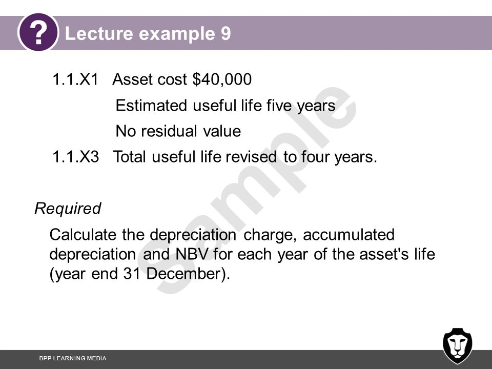 BPP LEARNING MEDIA Sample Answer to lecture example 9 Review of useful life: YearDepreciation charge $ Accumulated depreciation $ NBV $ 20X140,000/5=8,000 32,000 20X240,000/5=8,00016,00024,000 20X324,000/2=12,00028,00012,000 20X424,000/2=12,000 40,000 0