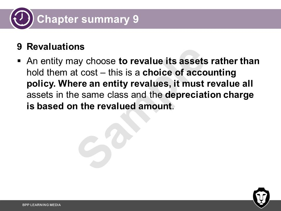 BPP LEARNING MEDIA Sample Chapter summary 10 10 Depreciation revisited  If an entity changes the method of depreciation used from straight line to reducing balance (or vice versa) or revises the useful life of an asset it should write off the asset's net book value using the revised method or useful life.