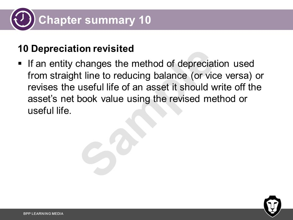 BPP LEARNING MEDIA Sample Chapter summary 10 10 Depreciation revisited  If an entity changes the method of depreciation used from straight line to re