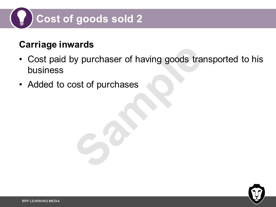 BPP LEARNING MEDIA Sample Cost of goods sold 3 Carriage outwards Cost to the seller, paid by the seller, of having goods transported to customer Is a selling and distribution expense