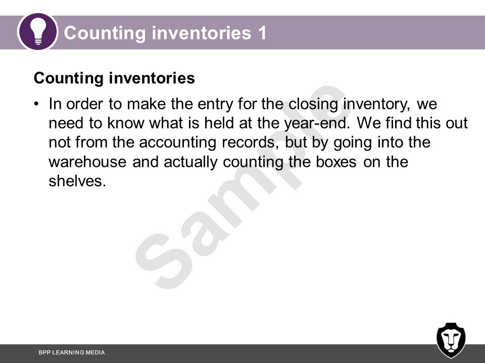 BPP LEARNING MEDIA Sample Counting inventories 2 Some businesses keep detailed records of inventory coming in and going out, so as not to have to count everything on the last day of the year.