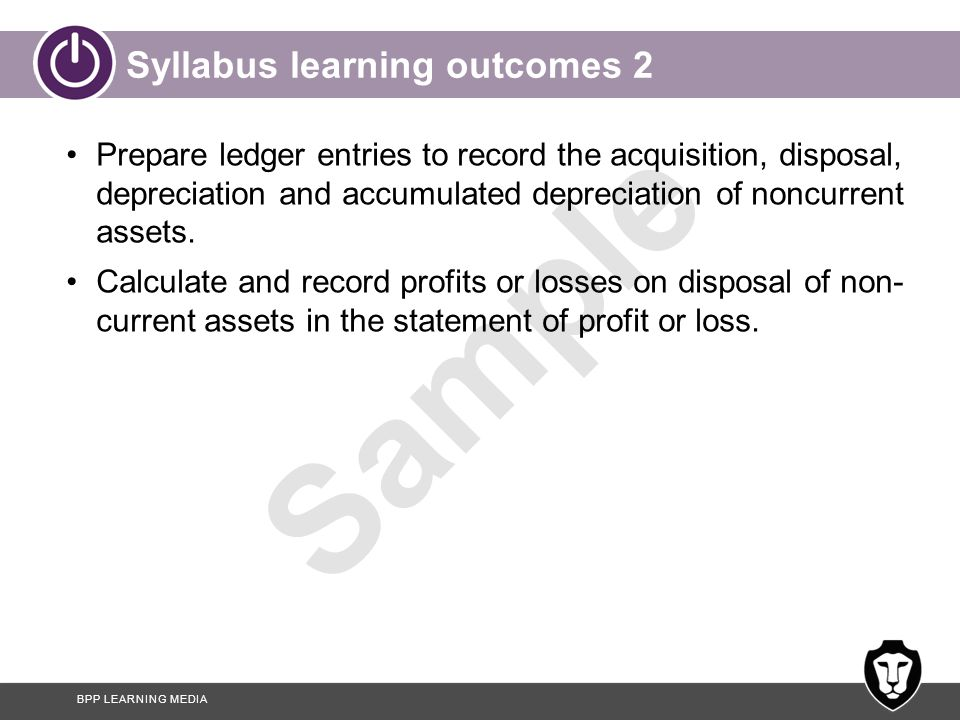 BPP LEARNING MEDIA Sample Syllabus learning outcomes 3 Record the revaluation of a non-current asset and calculate its subsequent depreciation and profit or loss on disposal.