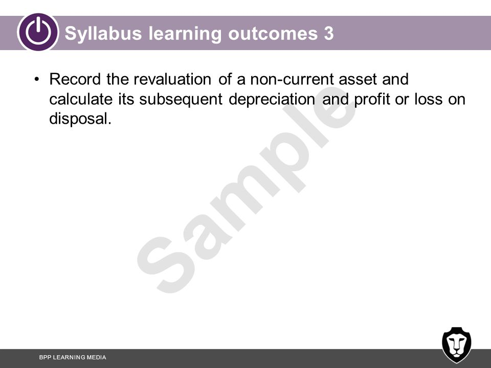 BPP LEARNING MEDIA Sample Syllabus learning outcomes 4 Illustrate how non-current asset balances and movements are disclosed in company financial statements.
