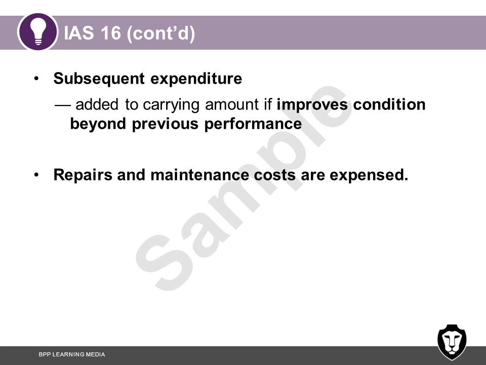 BPP LEARNING MEDIA Sample IAS 16 (cont'd) Subsequent expenditure — added to carrying amount if improves condition beyond previous performance Repairs