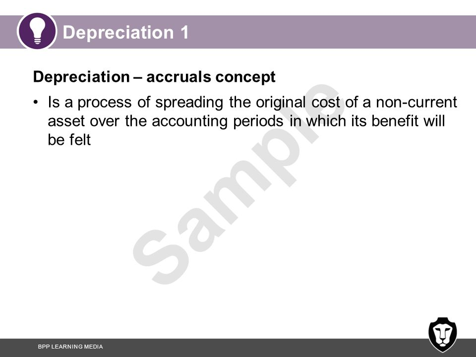 BPP LEARNING MEDIA Sample Depreciation 1 Depreciation – accruals concept Is a process of spreading the original cost of a non-current asset over the a