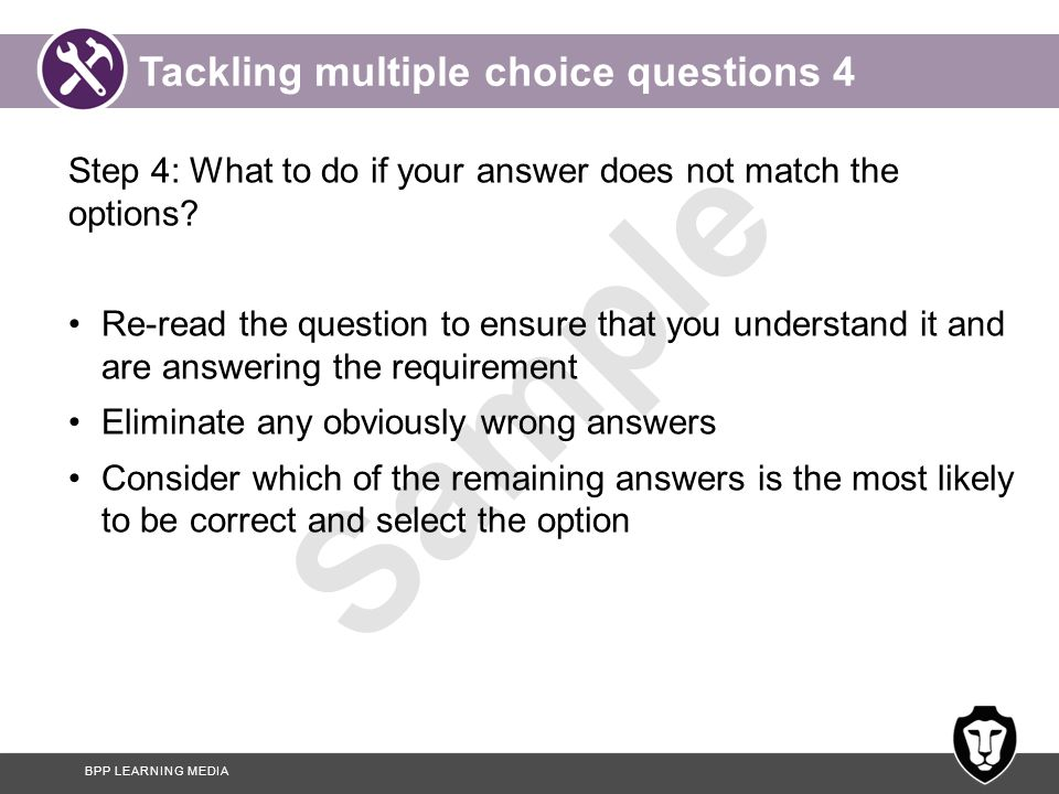 BPP LEARNING MEDIA Sample Tackling multiple choice questions 5 Step 5: If you are still unsure make a note and continue to the next question Step 6: Revisit unanswered questions.