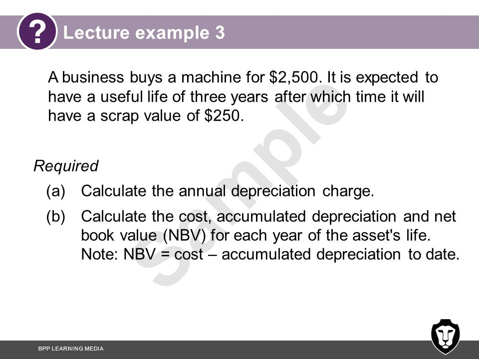BPP LEARNING MEDIA Sample Answer to lecture example 3 Straight line method: 2,500 ─ 250 3 years = $750 per annum Depreciation charge=
