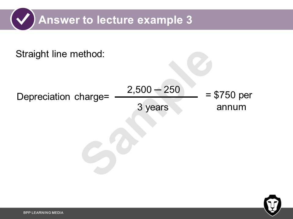 BPP LEARNING MEDIA Sample Answer to lecture example 3 (cont'd) YearCost Accumulated depreciation NBV 1 2,5007501,750 2 2,5001,5001,000 3 2,5002,250250