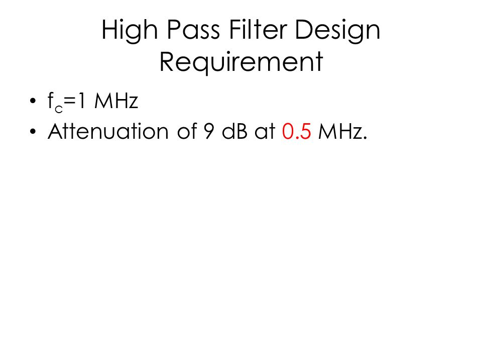 High Pass Filter Design Requirement f c =1 MHz Attenuation of 9 dB at 0.5 MHz.