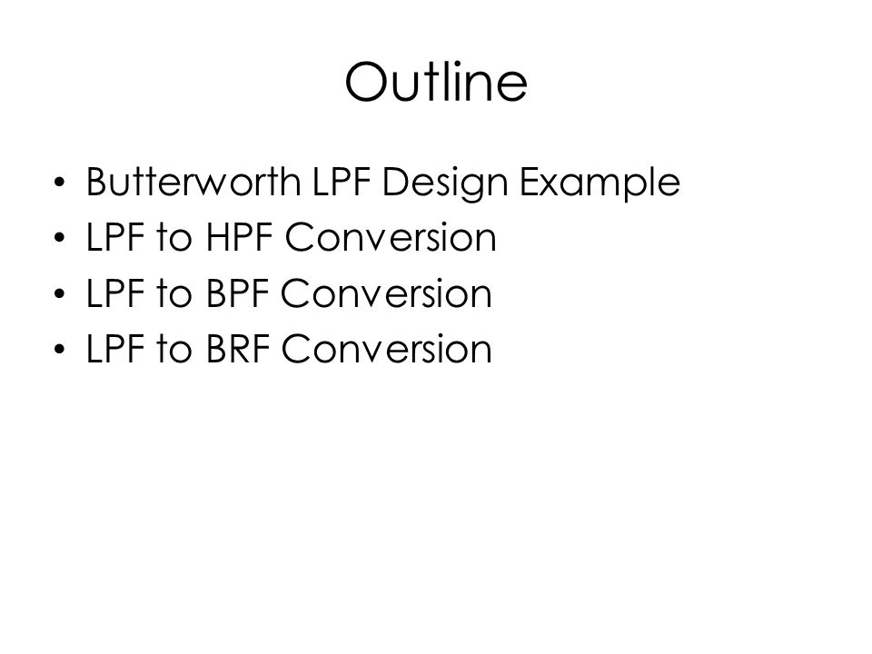 Outline Butterworth LPF Design Example LPF to HPF Conversion LPF to BPF Conversion LPF to BRF Conversion
