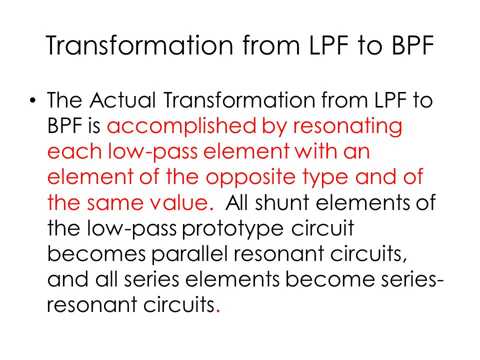 Transformation from LPF to BPF The Actual Transformation from LPF to BPF is accomplished by resonating each low-pass element with an element of the opposite type and of the same value.