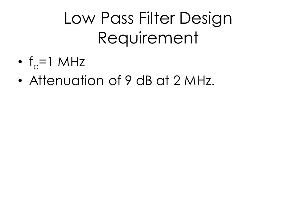 Low Pass Filter Design Requirement f c =1 MHz Attenuation of 9 dB at 2 MHz.