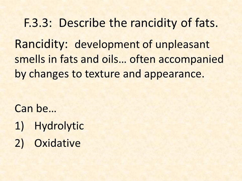 F.3.4: Compare the processes of hydrolytic and oxidative rancidity in lipids.