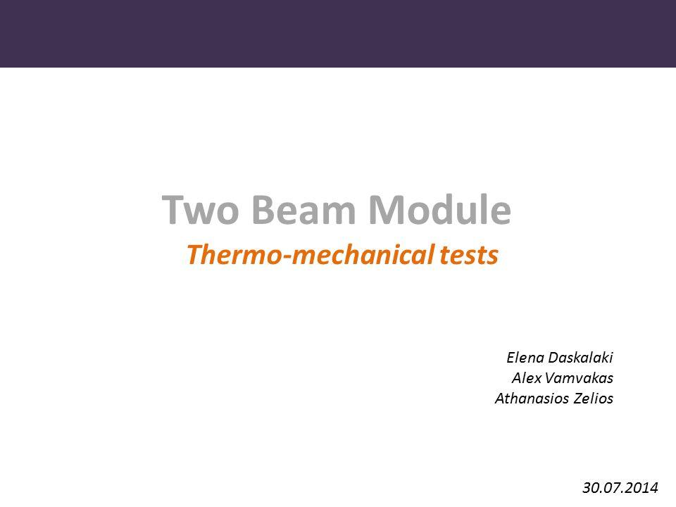 Two Beam Module Thermo-mechanical tests 30.07.2014 Elena Daskalaki Alex Vamvakas Athanasios Zelios