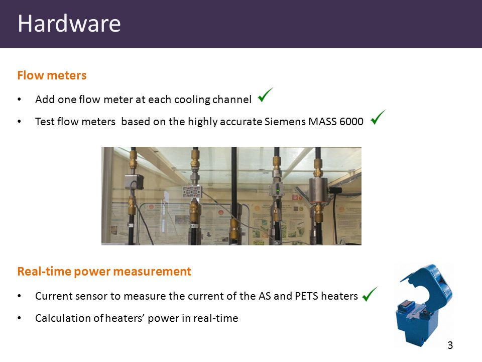Hardware Add one flow meter at each cooling channel Test flow meters based on the highly accurate Siemens MASS 6000 Flow meters Real-time power measurement Current sensor to measure the current of the AS and PETS heaters Calculation of heaters' power in real-time 3
