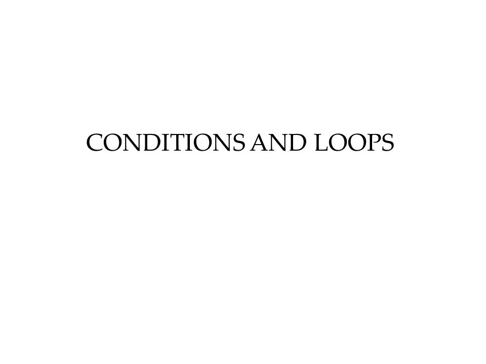 CONDITIONS AND LOOPS