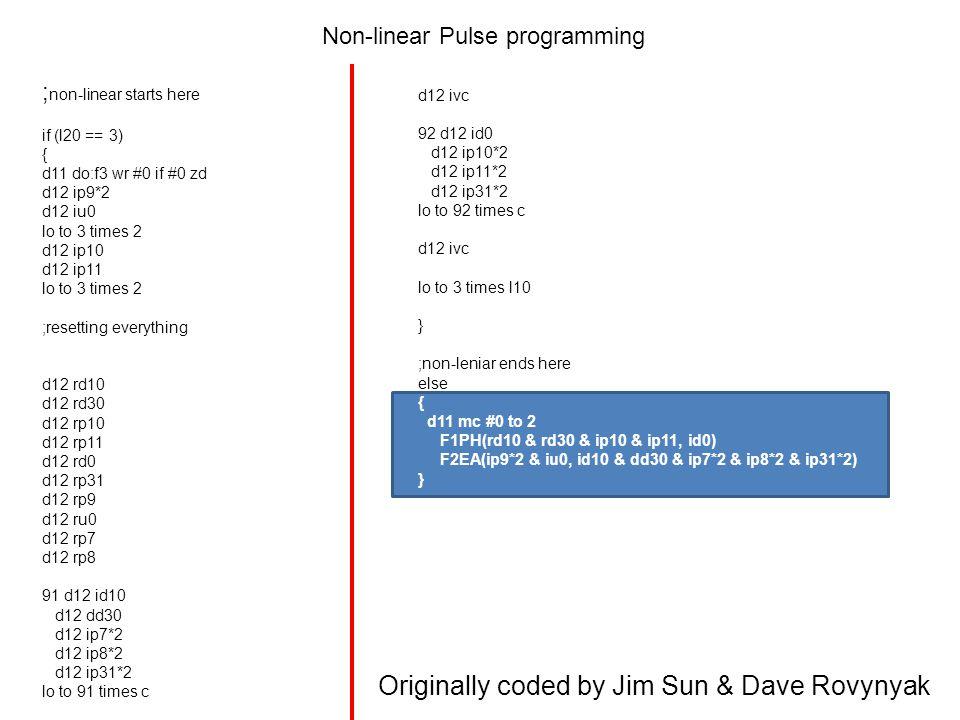Non-linear Pulse programming ; non-linear starts here if (l20 == 3) { d11 do:f3 wr #0 if #0 zd d12 ip9*2 d12 iu0 lo to 3 times 2 d12 ip10 d12 ip11 lo