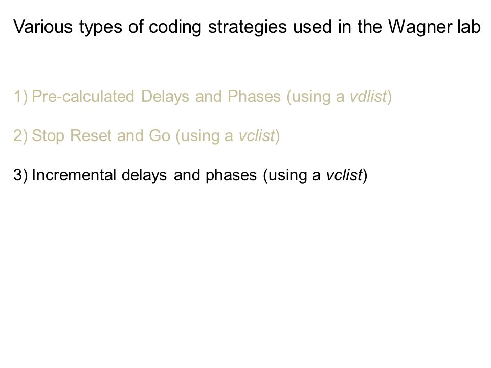 Various types of coding strategies used in the Wagner lab 1)Pre-calculated Delays and Phases (using a vdlist) 2)Stop Reset and Go (using a vclist) 3)I