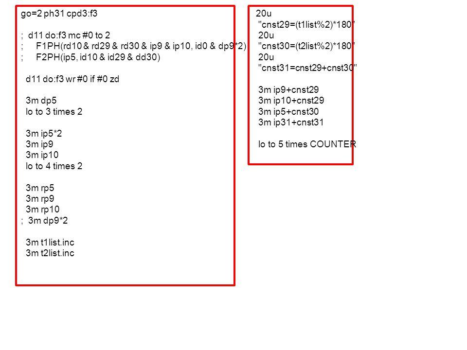 go=2 ph31 cpd3:f3 ; d11 do:f3 mc #0 to 2 ; F1PH(rd10 & rd29 & rd30 & ip9 & ip10, id0 & dp9*2) ; F2PH(ip5, id10 & id29 & dd30) d11 do:f3 wr #0 if #0 zd