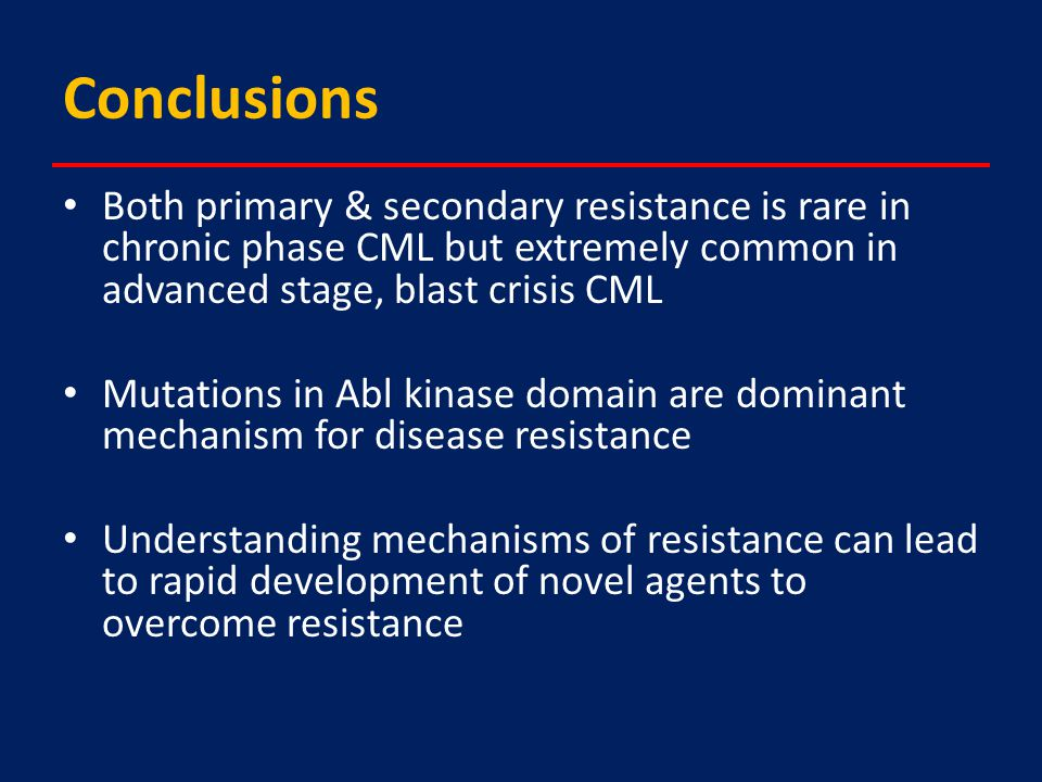Conclusions Both primary & secondary resistance is rare in chronic phase CML but extremely common in advanced stage, blast crisis CML Mutations in Abl kinase domain are dominant mechanism for disease resistance Understanding mechanisms of resistance can lead to rapid development of novel agents to overcome resistance
