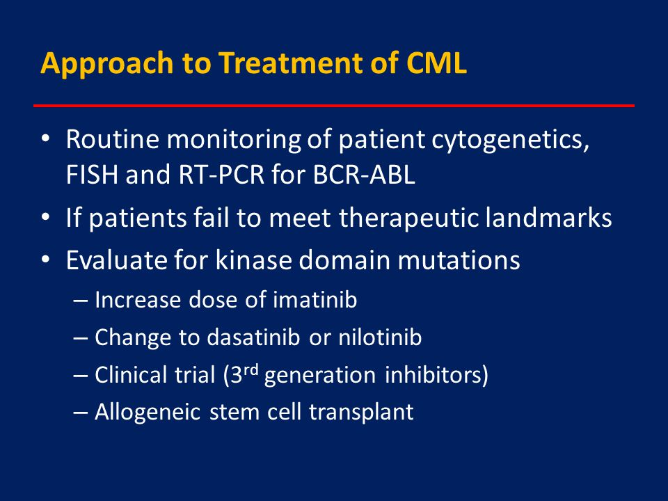 Approach to Treatment of CML Routine monitoring of patient cytogenetics, FISH and RT-PCR for BCR-ABL If patients fail to meet therapeutic landmarks Evaluate for kinase domain mutations – Increase dose of imatinib – Change to dasatinib or nilotinib – Clinical trial (3 rd generation inhibitors) – Allogeneic stem cell transplant