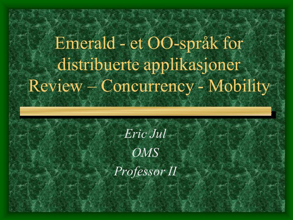 Emerald - et OO-språk for distribuerte applikasjoner Review – Concurrency - Mobility Eric Jul OMS Professor II