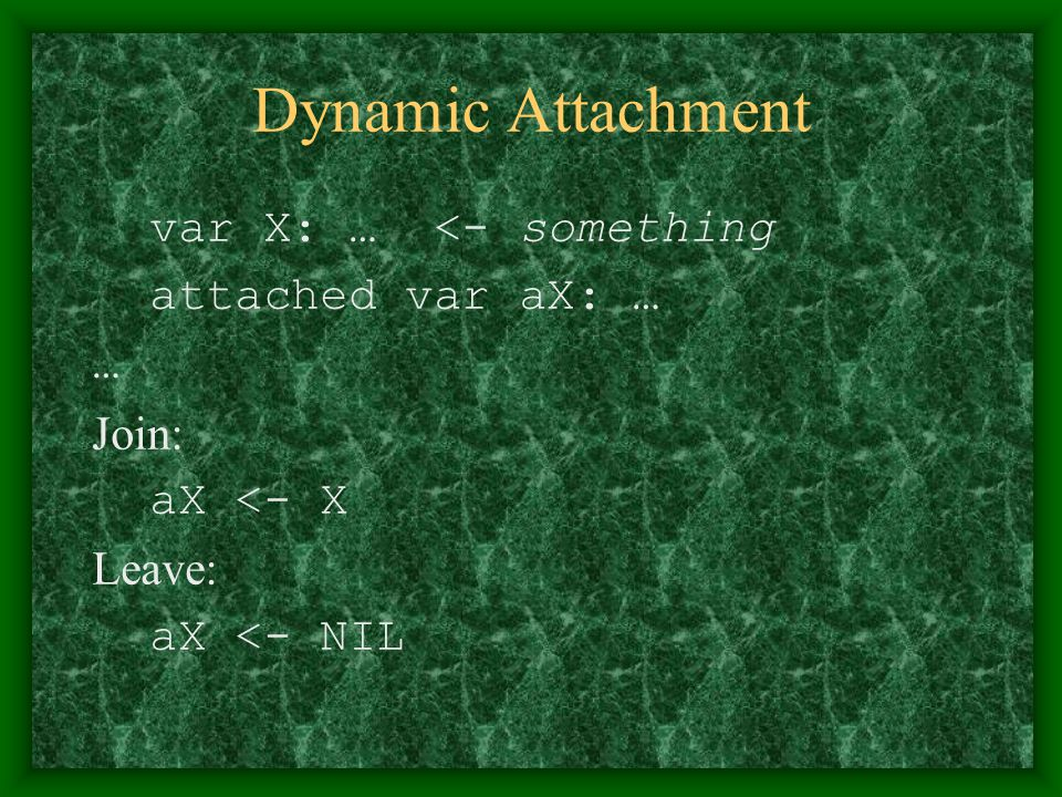 Dynamic Attachment var X: … <- something attached var aX: … … Join: aX <- X Leave: aX <- NIL
