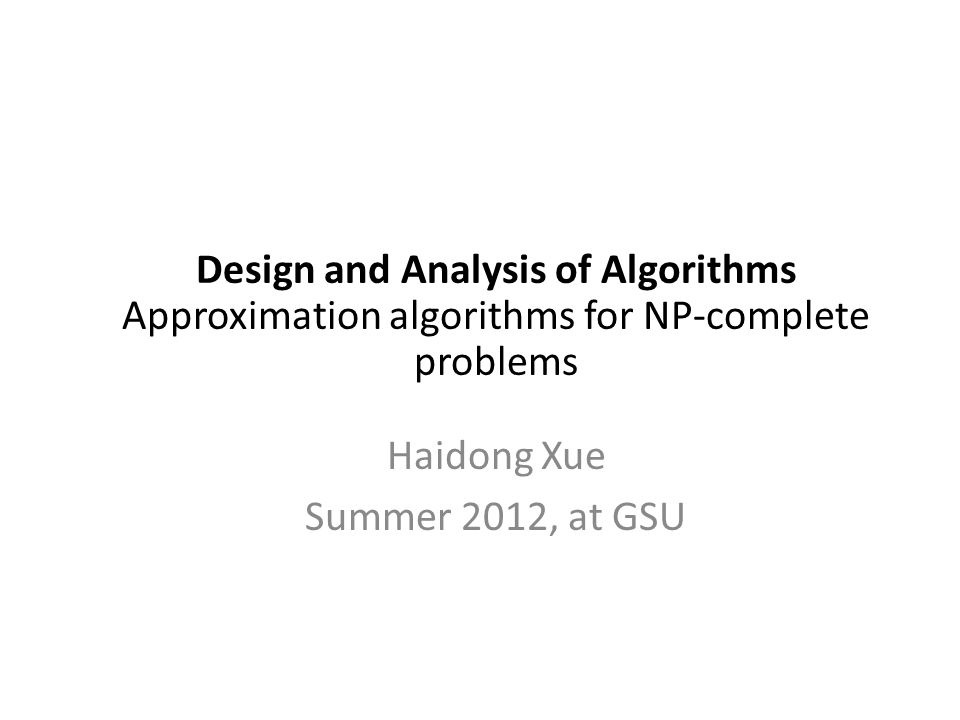 Design and Analysis of Algorithms Approximation algorithms for NP-complete problems Haidong Xue Summer 2012, at GSU