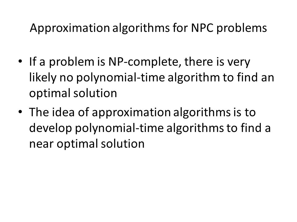 Approximation algorithms for NPC problems If a problem is NP-complete, there is very likely no polynomial-time algorithm to find an optimal solution The idea of approximation algorithms is to develop polynomial-time algorithms to find a near optimal solution