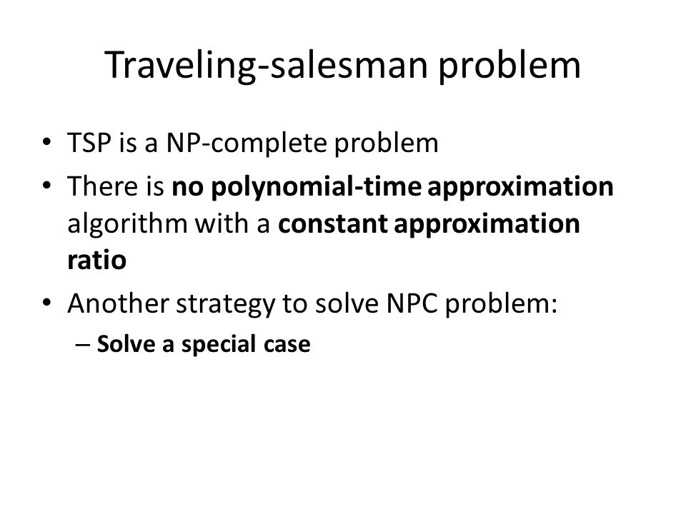 Traveling-salesman problem TSP is a NP-complete problem There is no polynomial-time approximation algorithm with a constant approximation ratio Another strategy to solve NPC problem: – Solve a special case